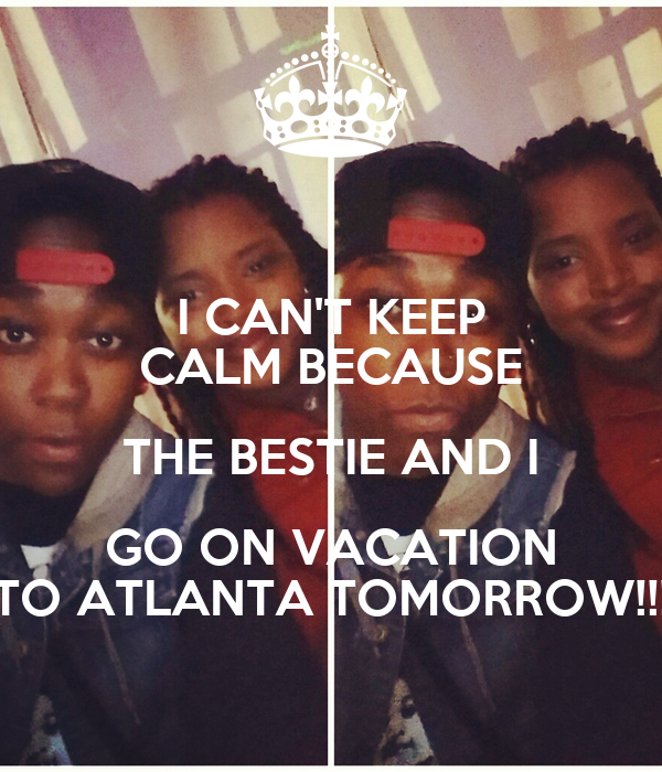 I CAN'T KEEP CALM BECAUSE THE BESTIE AND I GO ON VACATION TO ATLANTA TOMORROW!!!