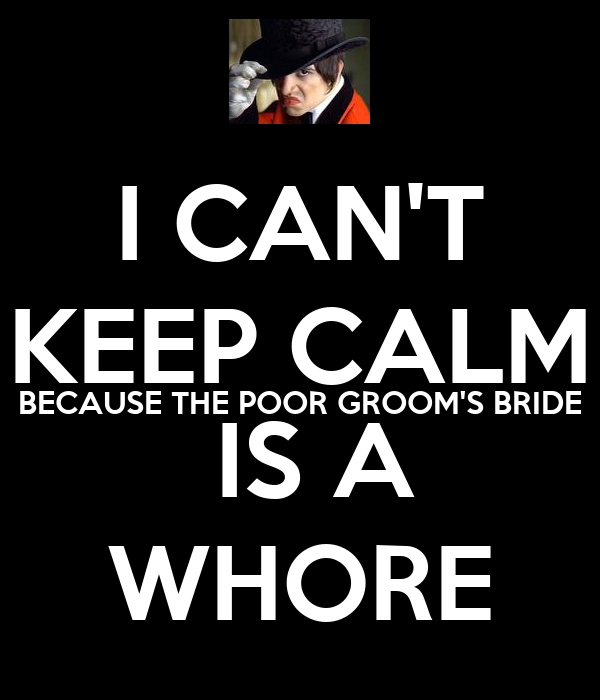 I CAN'T KEEP CALM BECAUSE THE POOR GROOM'S BRIDE   IS A  WHORE