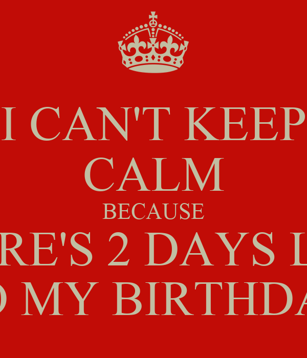 I CAN'T KEEP CALM BECAUSE THERE'S 2 DAYS LEFT TO MY BIRTHDAY