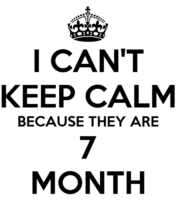 I CAN'T KEEP CALM BECAUSE THEY ARE 7 MONTH