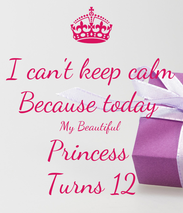 I can't keep calm Because today  My Beautiful  Princess  Turns 12