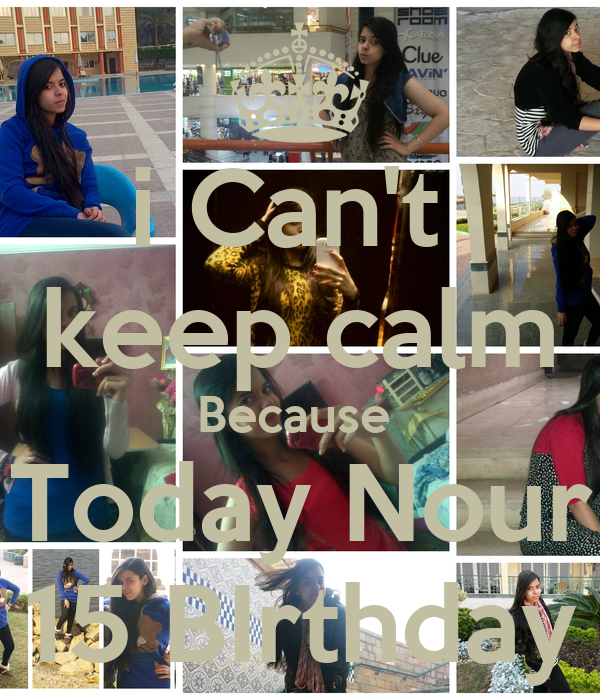 i Can't  keep calm Because  Today Nour 15 BIrthday