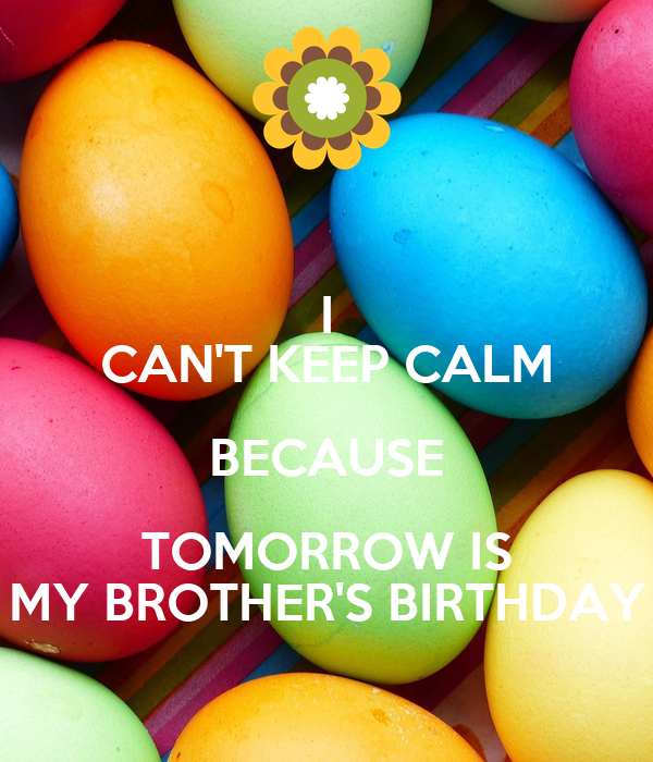 I CAN'T KEEP CALM BECAUSE TOMORROW IS MY BROTHER'S BIRTHDAY