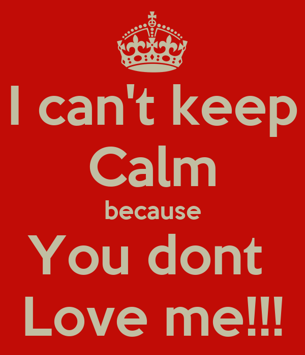 I can't keep Calm because You dont  Love me!!!