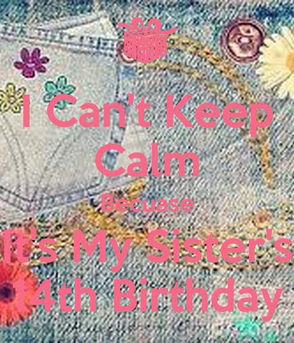 I Can't Keep Calm Becuase It's My Sister's 14th Birthday