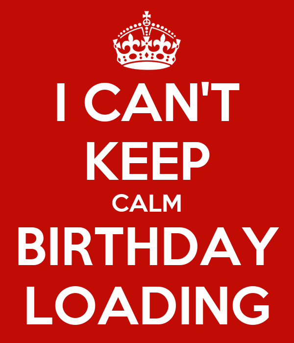 I CAN'T KEEP CALM BIRTHDAY LOADING