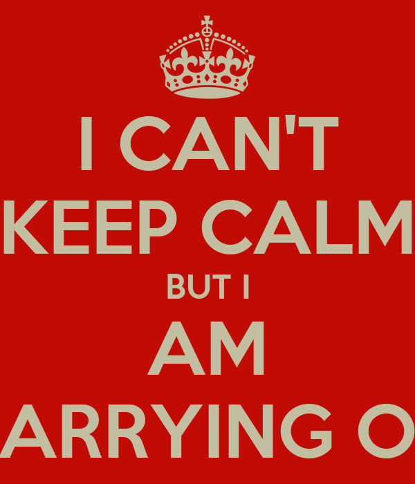 I CAN'T KEEP CALM BUT I AM CARRYING ON