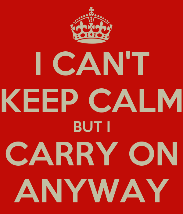 I CAN'T KEEP CALM BUT I CARRY ON ANYWAY