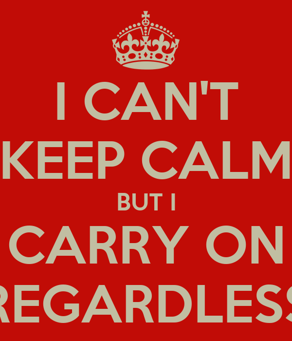 I CAN'T KEEP CALM BUT I CARRY ON REGARDLESS