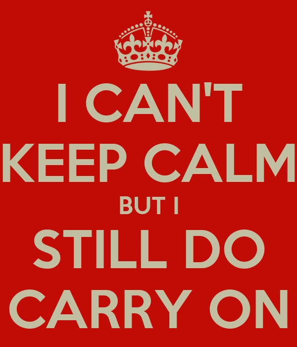 I CAN'T KEEP CALM BUT I STILL DO CARRY ON