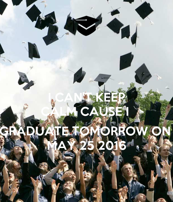 I CAN'T KEEP CALM CAUSE I   GRADUATE TOMORROW ON  MAY 25 2016