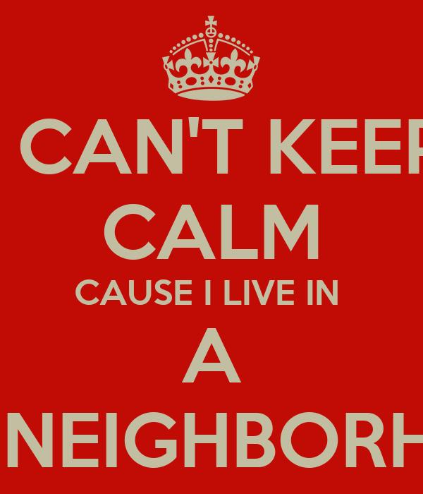 I CAN'T KEEP CALM CAUSE I LIVE IN  A HOOD NEIGHBORHOOD 