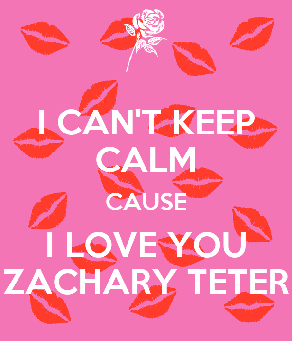 I CAN'T KEEP CALM CAUSE I LOVE YOU ZACHARY TETER