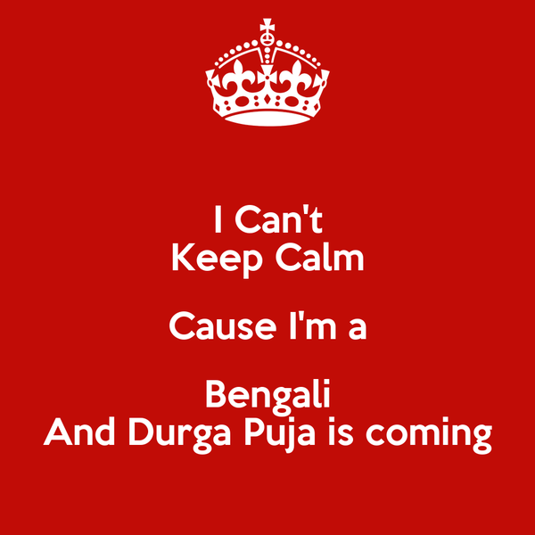 I Can't Keep Calm Cause I'm a Bengali And Durga Puja is coming