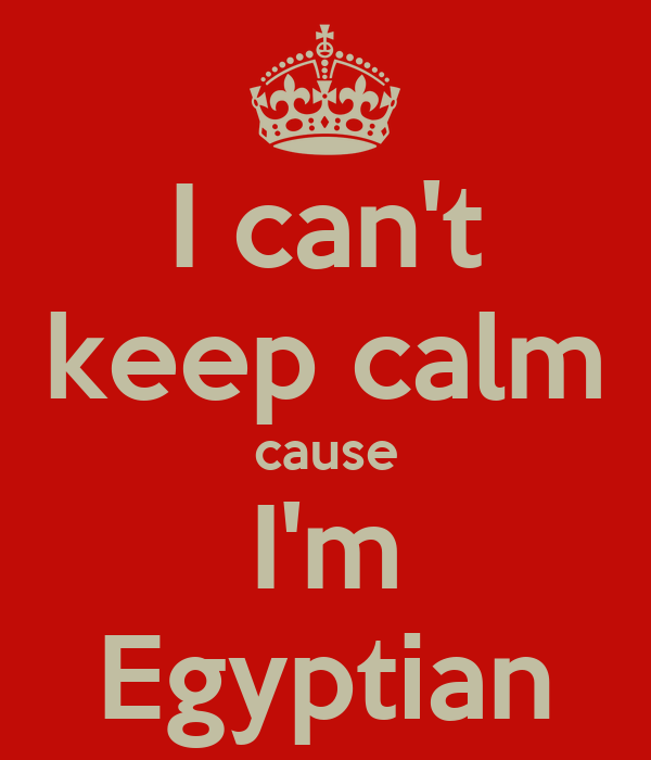 I can't keep calm cause I'm Egyptian