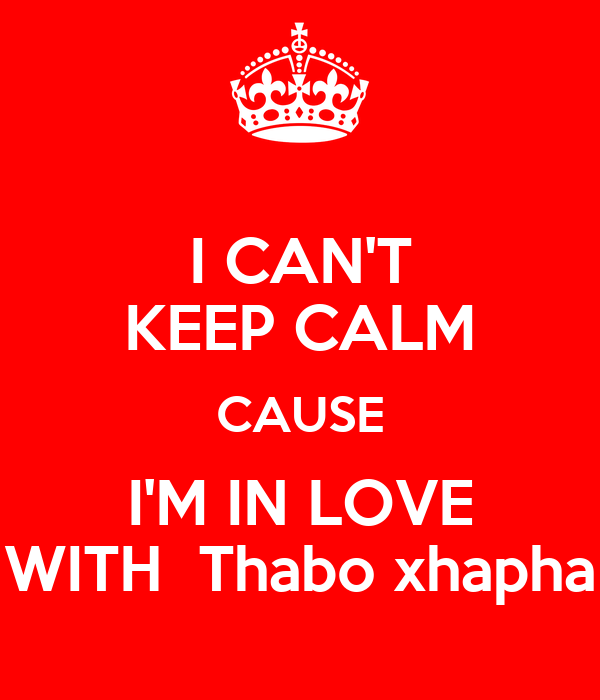 I CAN'T KEEP CALM CAUSE I'M IN LOVE WITH  Thabo xhapha