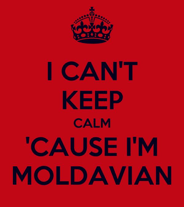 I CAN'T KEEP CALM 'CAUSE I'M MOLDAVIAN