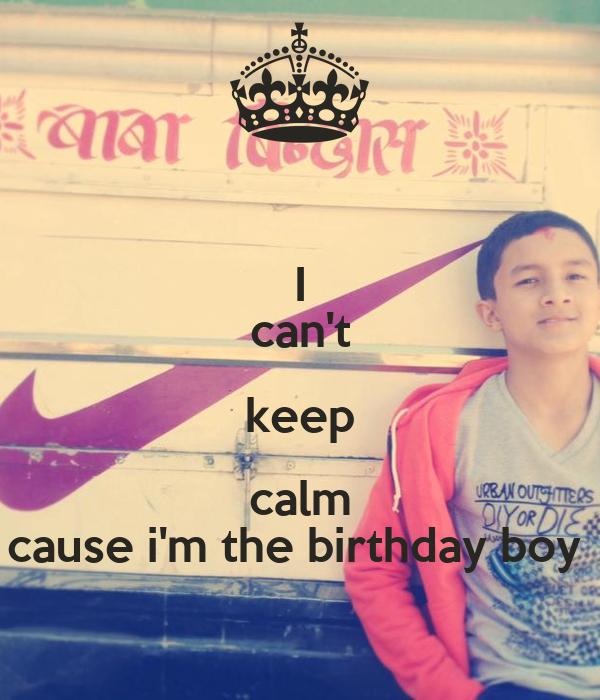 I can't keep calm cause i'm the birthday boy