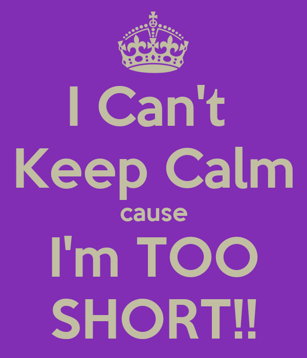 I Can't  Keep Calm cause I'm TOO SHORT!!