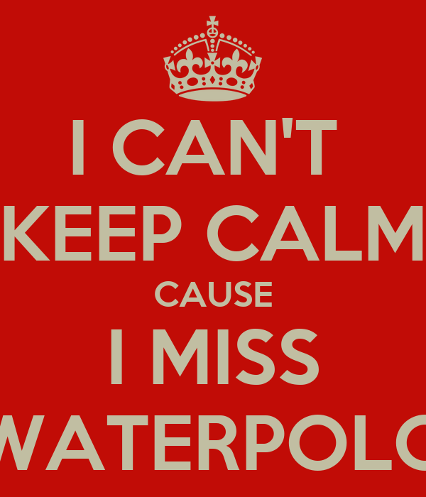 I CAN'T  KEEP CALM CAUSE I MISS WATERPOLO