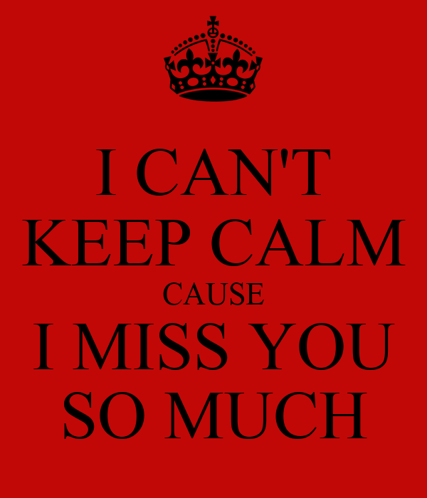 I CAN'T KEEP CALM CAUSE I MISS YOU SO MUCH