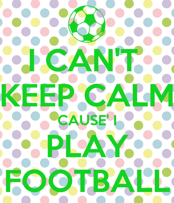I CAN'T  KEEP CALM CAUSE' I PLAY FOOTBALL