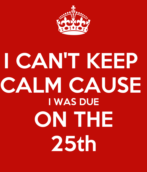I CAN'T KEEP  CALM CAUSE  I WAS DUE ON THE 25th