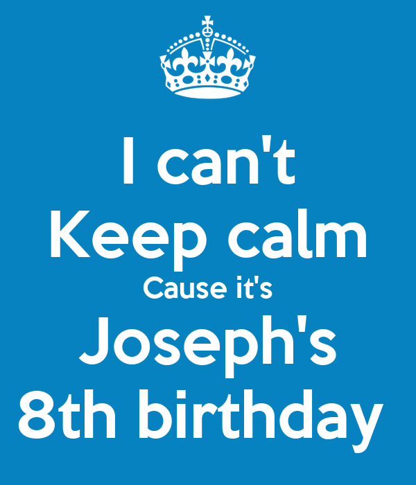 I can't Keep calm Cause it's Joseph's 8th birthday