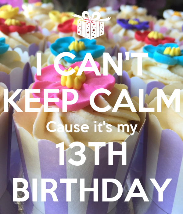 I CAN'T KEEP CALM Cause it's my 13TH BIRTHDAY