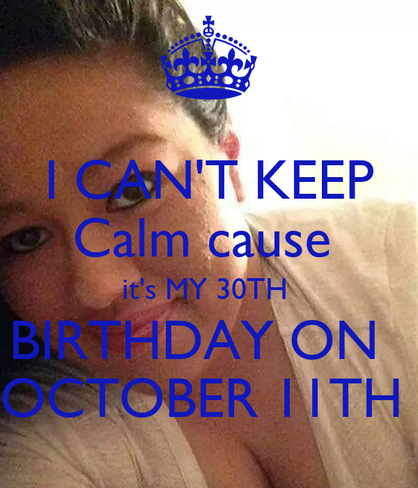 I CAN'T KEEP Calm cause  it's MY 30TH  BIRTHDAY ON   OCTOBER 11TH