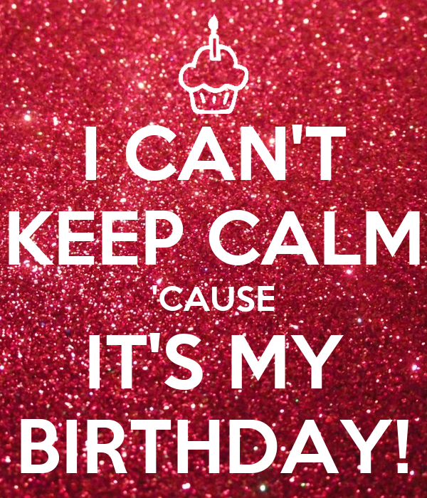 I CAN'T KEEP CALM 'CAUSE IT'S MY BIRTHDAY!