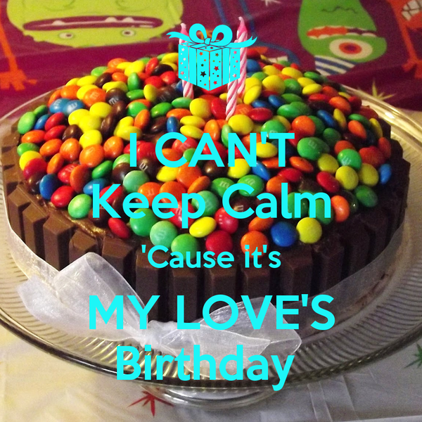 I CAN'T Keep Calm 'Cause it's MY LOVE'S Birthday
