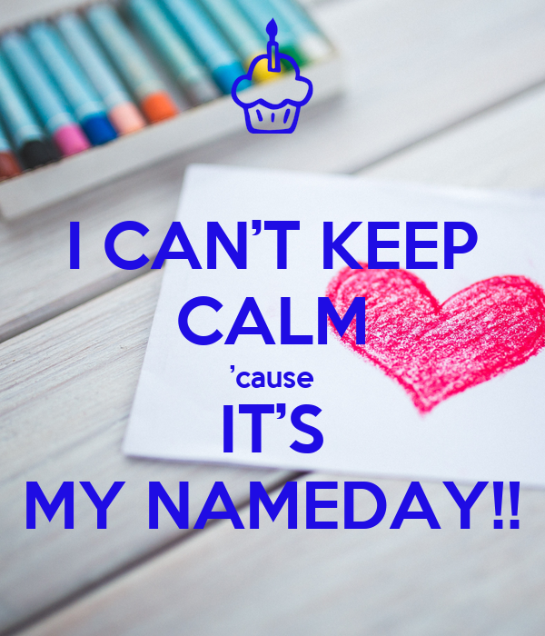 I CAN'T KEEP CALM 'cause IT'S MY NAMEDAY!!