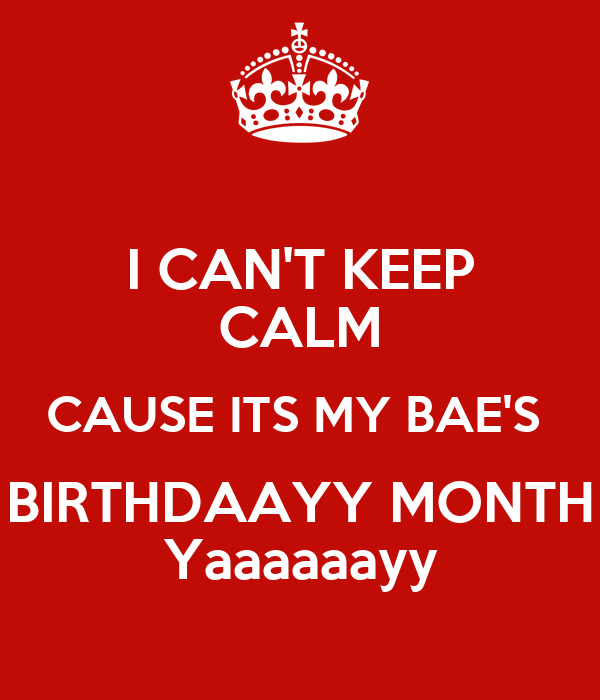 I CAN'T KEEP CALM CAUSE ITS MY BAE'S  BIRTHDAAYY MONTH Yaaaaaayy