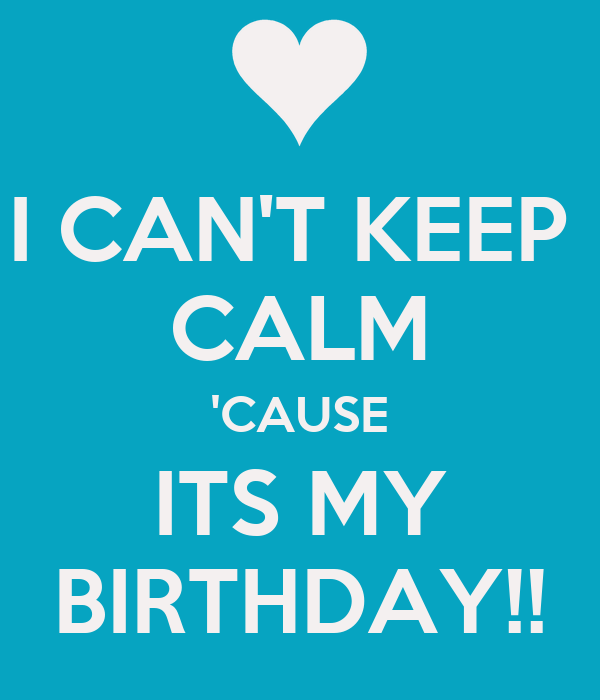 I CAN'T KEEP  CALM 'CAUSE ITS MY BIRTHDAY!!