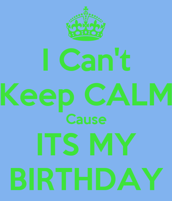 I Can't Keep CALM Cause ITS MY BIRTHDAY