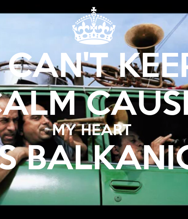 I CAN'T KEEP CALM CAUSE  MY HEART  IS BALKANIC