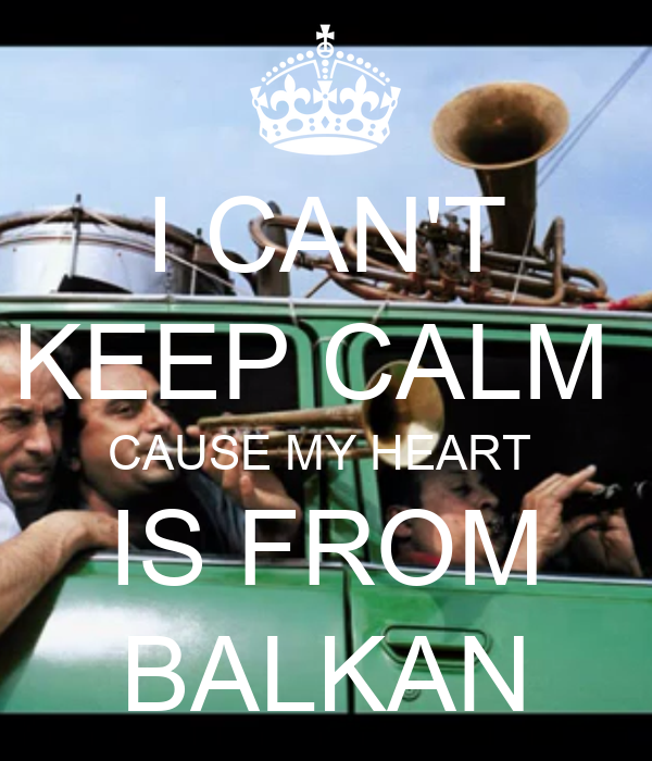 I CAN'T KEEP CALM  CAUSE MY HEART  IS FROM BALKAN