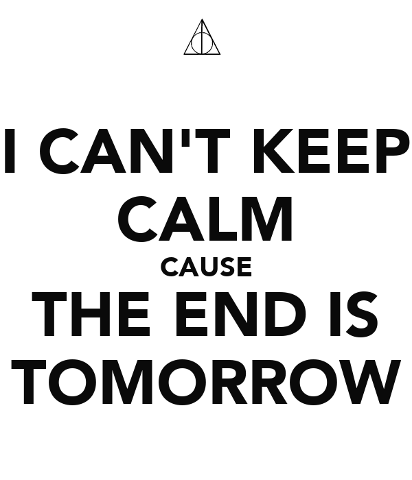 I CAN'T KEEP CALM CAUSE THE END IS TOMORROW
