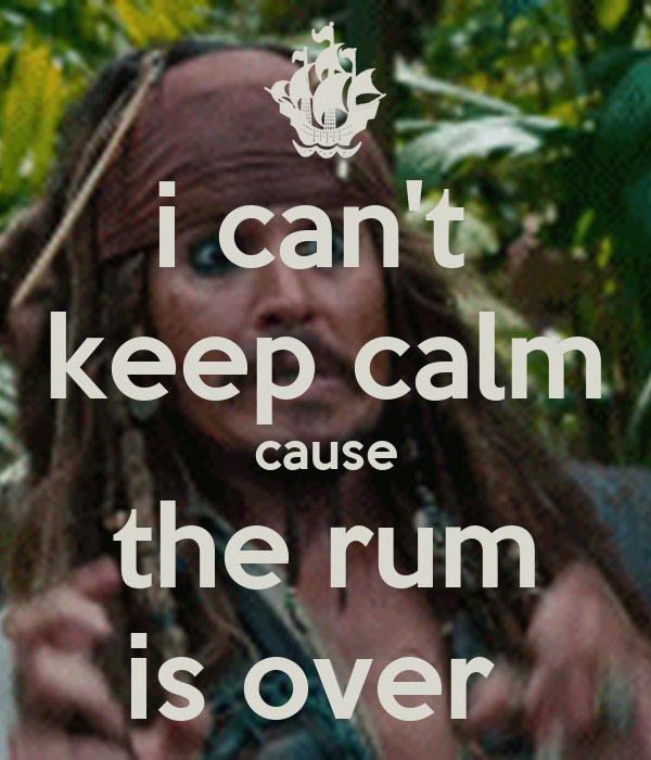 i can't  keep calm cause the rum is over