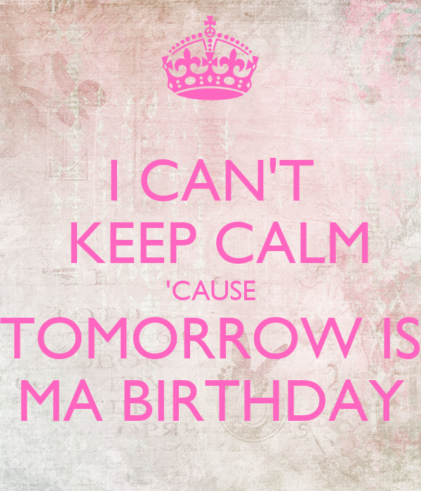 I CAN'T  KEEP CALM  'CAUSE  TOMORROW IS MA BIRTHDAY