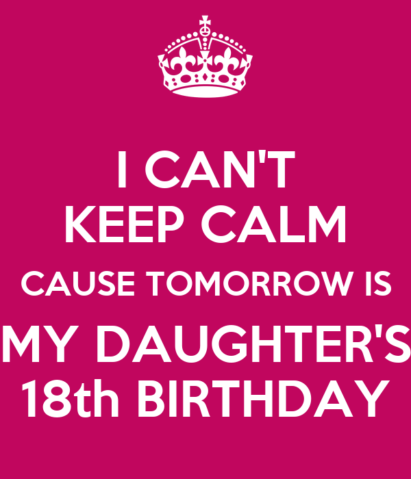 I cant keep calm cause tomorrow is my daughters 18th birthday i cant keep calm cause tomorrow is my daughters 18th birthday altavistaventures Gallery