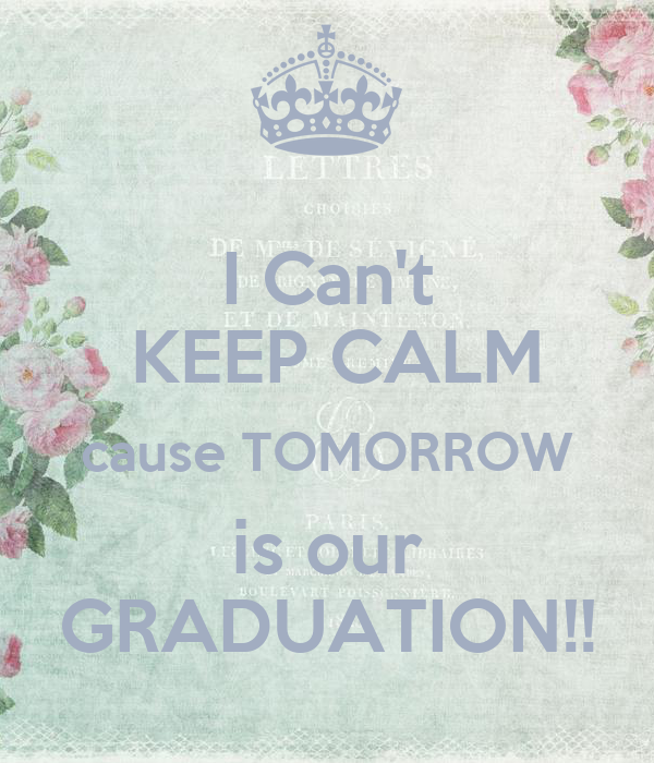 I Can't  KEEP CALM cause TOMORROW is our GRADUATION!!