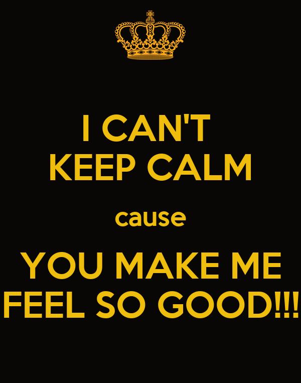 I CAN'T KEEP CALM cause YOU MAKE ME FEEL SO GOOD!!! Poster | Bla | Keep  Calm-o-Matic
