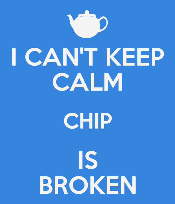 I CAN'T KEEP CALM CHIP IS BROKEN