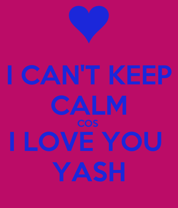 I CAN'T KEEP CALM COS  I LOVE YOU  YASH
