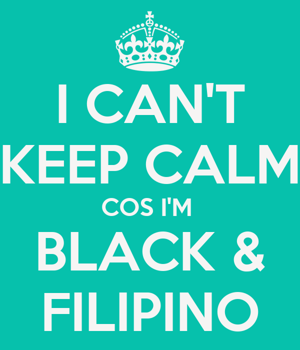 I CAN'T KEEP CALM COS I'M  BLACK & FILIPINO