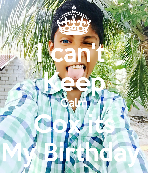 I can't  Keep Calm Cox its My Birthday