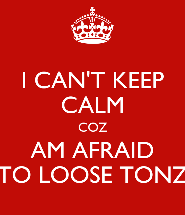 I CAN'T KEEP CALM COZ AM AFRAID TO LOOSE TONZ