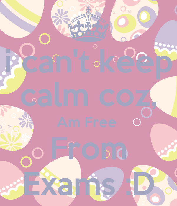 i can't keep calm coz, Am Free  From Exams :D